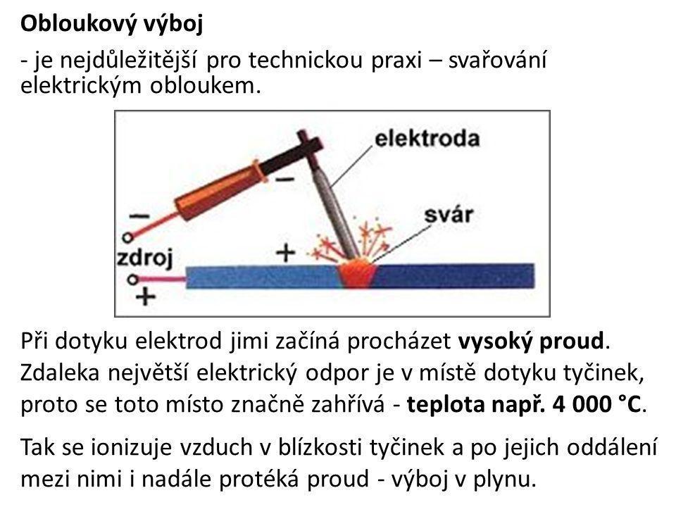 Obloukový výboj - je nejdůležitější pro technickou praxi – svařování elektrickým obloukem. Při dotyku elektrod jimi začíná procházet vysoký proud. Zda