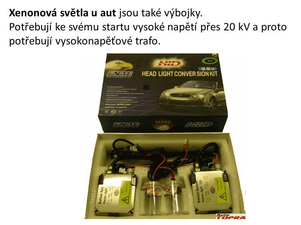 Xenonová světla u aut jsou také výbojky. Potřebují ke svému startu vysoké napětí přes 20 kV a proto potřebují vysokonapěťové trafo.
