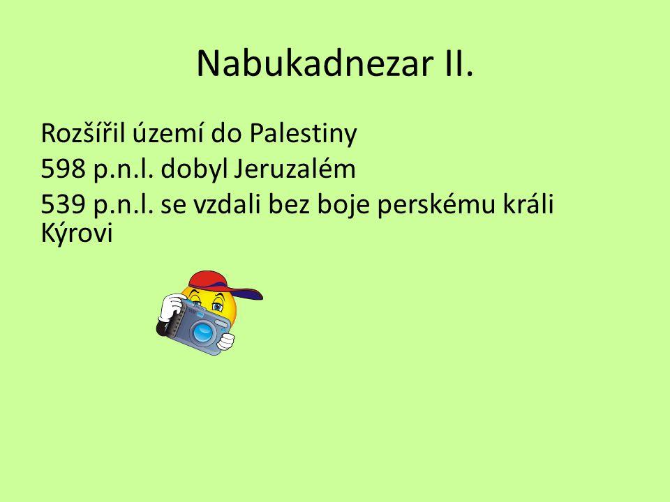 Nabukadnezar II. Rozšířil území do Palestiny 598 p.n.l. dobyl Jeruzalém 539 p.n.l. se vzdali bez boje perskému králi Kýrovi