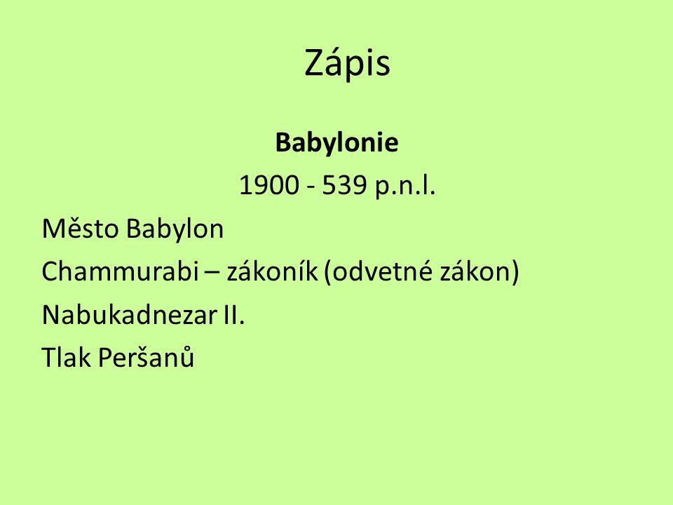Zápis Babylonie 1900 - 539 p.n.l. Město Babylon Chammurabi – zákoník (odvetné zákon) Nabukadnezar II. Tlak Peršanů