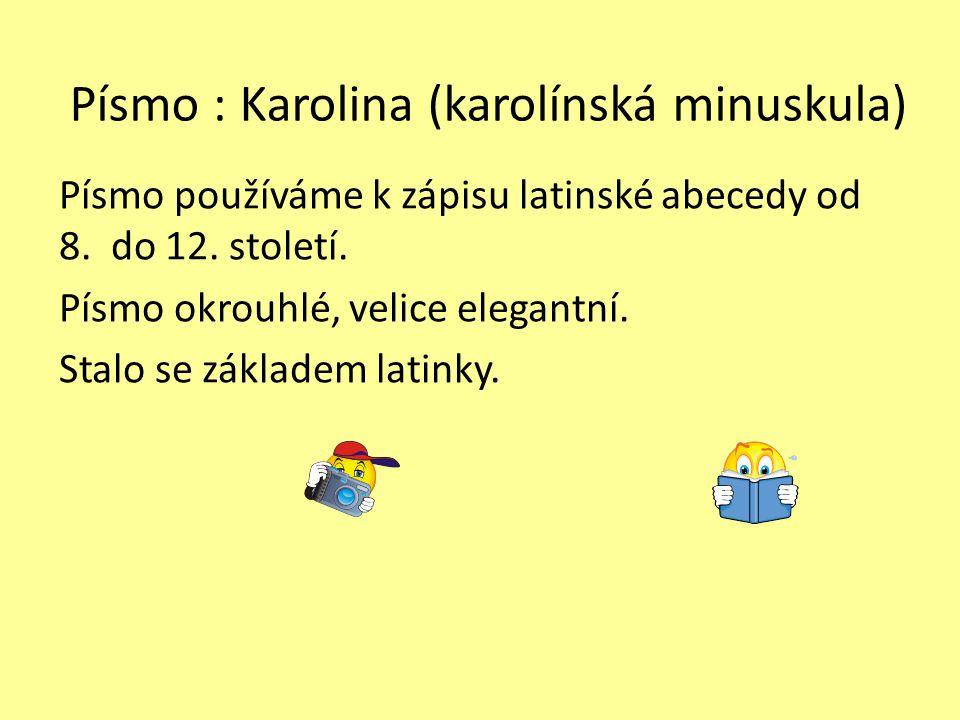 Písmo : Karolina (karolínská minuskula) Písmo používáme k zápisu latinské abecedy od 8. do 12. století. Písmo okrouhlé, velice elegantní. Stalo se zák