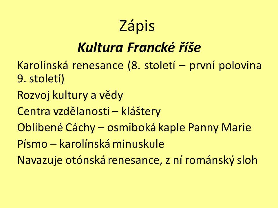 Zápis Kultura Francké říše Karolínská renesance (8. století – první polovina 9. století) Rozvoj kultury a vědy Centra vzdělanosti – kláštery Oblíbené
