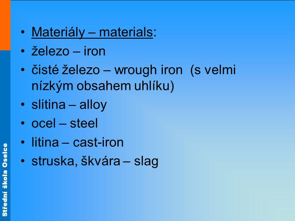 Střední škola Oselce Materiály – materials: železo – iron čisté železo – wrough iron (s velmi nízkým obsahem uhlíku) slitina – alloy ocel – steel litina – cast-iron struska, škvára – slag
