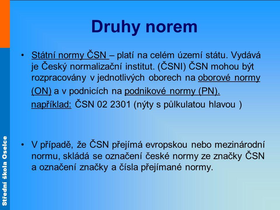 Střední škola Oselce Státní normy ČSN – platí na celém území státu. Vydává je Český normalizační institut. (ČSNI) ČSN mohou být rozpracovány v jednotl