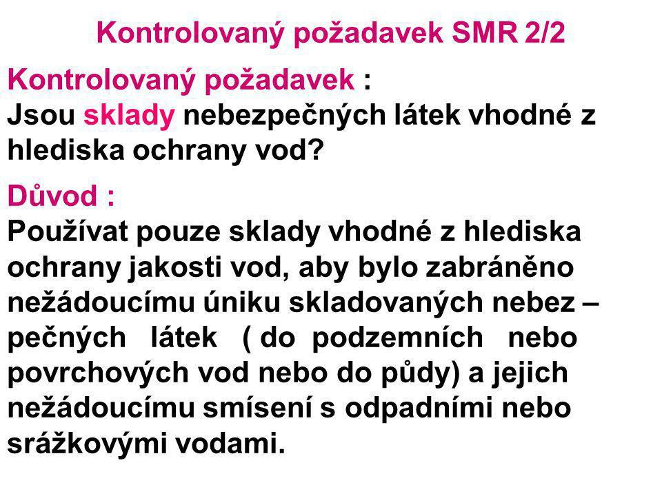 Kontrolovaný požadavek SMR 2/2 Kontrolovaný požadavek : Jsou sklady nebezpečných látek vhodné z hlediska ochrany vod? Důvod : Používat pouze sklady vh