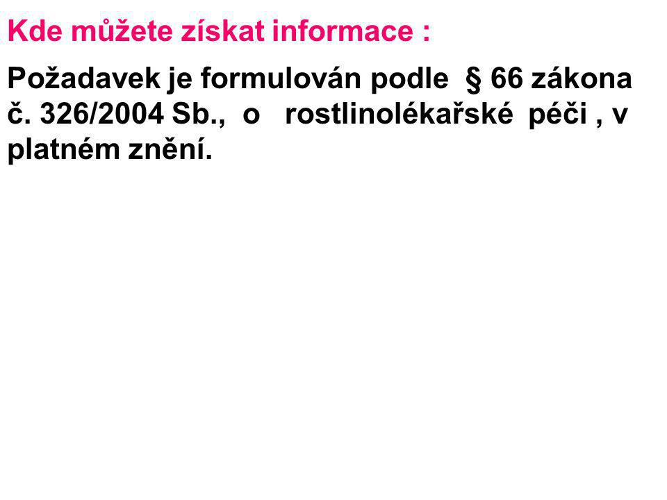 Kde můžete získat informace : Požadavek je formulován podle § 66 zákona č. 326/2004 Sb., o rostlinolékařské péči, v platném znění.