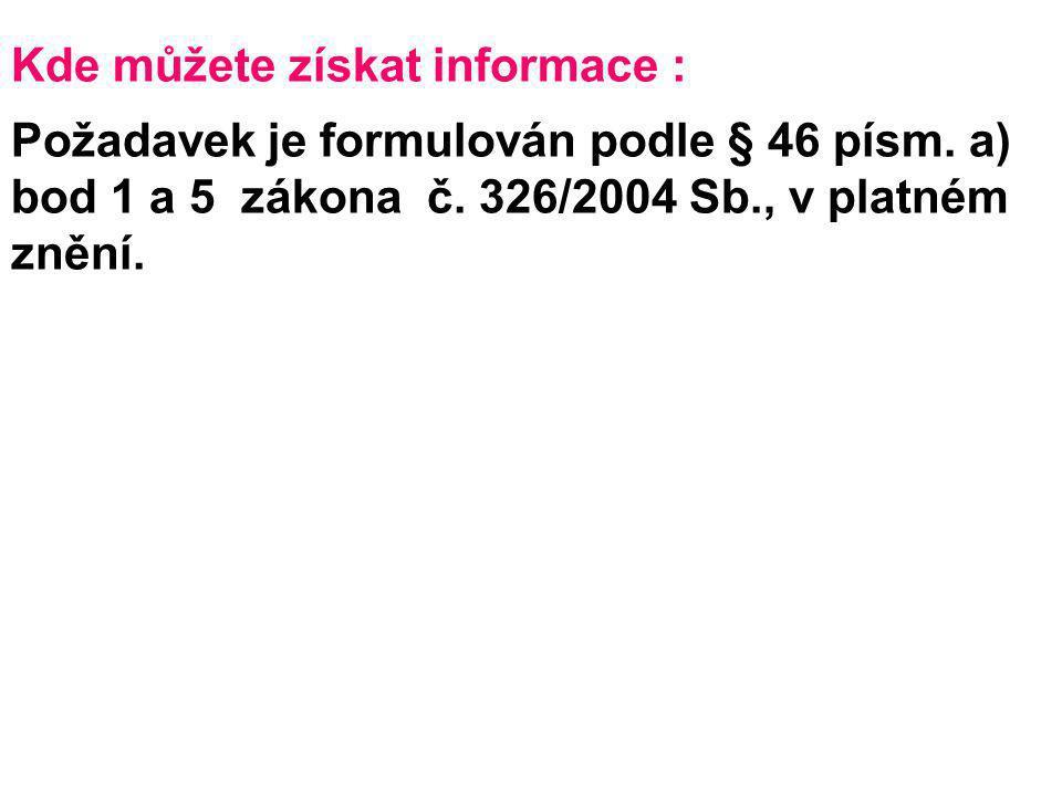 Kde můžete získat informace : Požadavek je formulován podle § 46 písm. a) bod 1 a 5 zákona č. 326/2004 Sb., v platném znění.