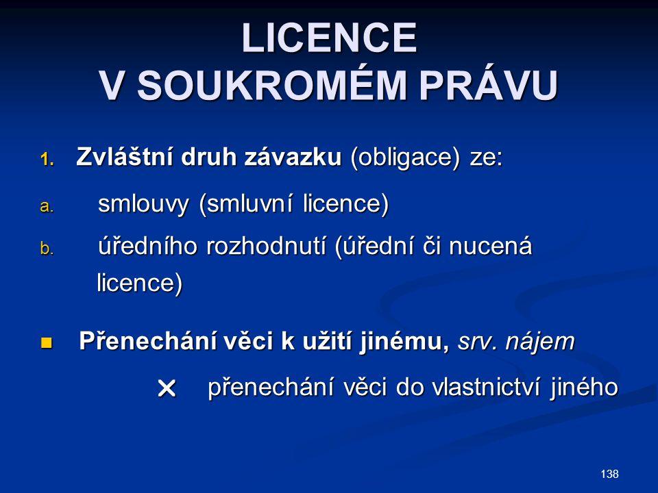 LICENCE V SOUKROMÉM PRÁVU 1. Zvláštní druh závazku (obligace) ze: a. smlouvy (smluvní licence) b. úředního rozhodnutí (úřední či nucená licence) licen
