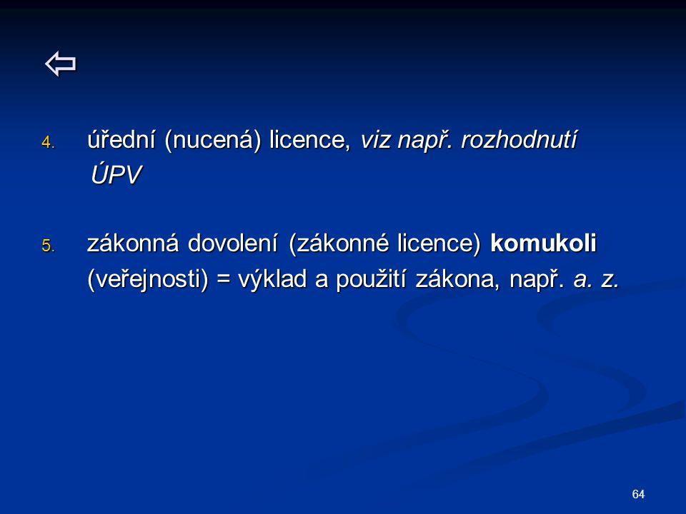  4. úřední (nucená) licence, viz např. rozhodnutí ÚPV ÚPV 5. zákonná dovolení (zákonné licence) komukoli (veřejnosti) = výklad a použití zákona, např