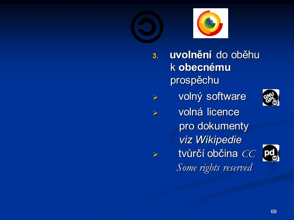3. uvolnění do oběhu k obecnému prospěchu  volný software  volná licence pro dokumenty viz Wikipedie  tvůrčí občina CC Some rights reserved 69