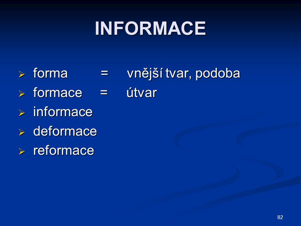 INFORMACE  forma = vnější tvar, podoba  formace = útvar  informace  deformace  reformace 82
