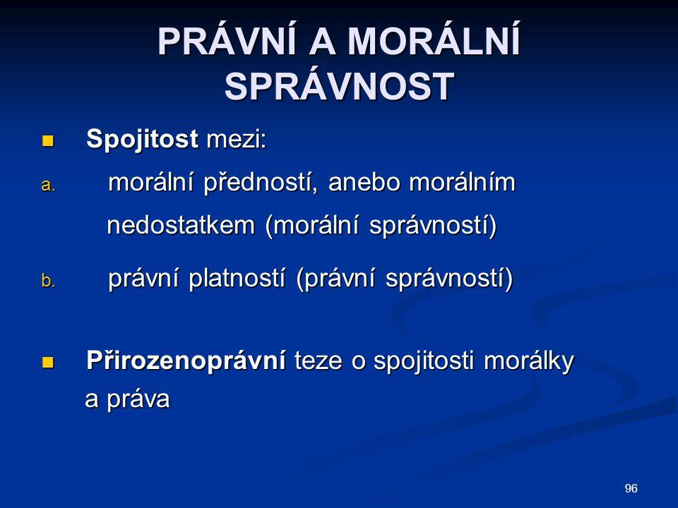 PRÁVNÍ A MORÁLNÍ SPRÁVNOST Spojitost mezi: Spojitost mezi: a. morální předností, anebo morálním nedostatkem (morální správností) nedostatkem (morální