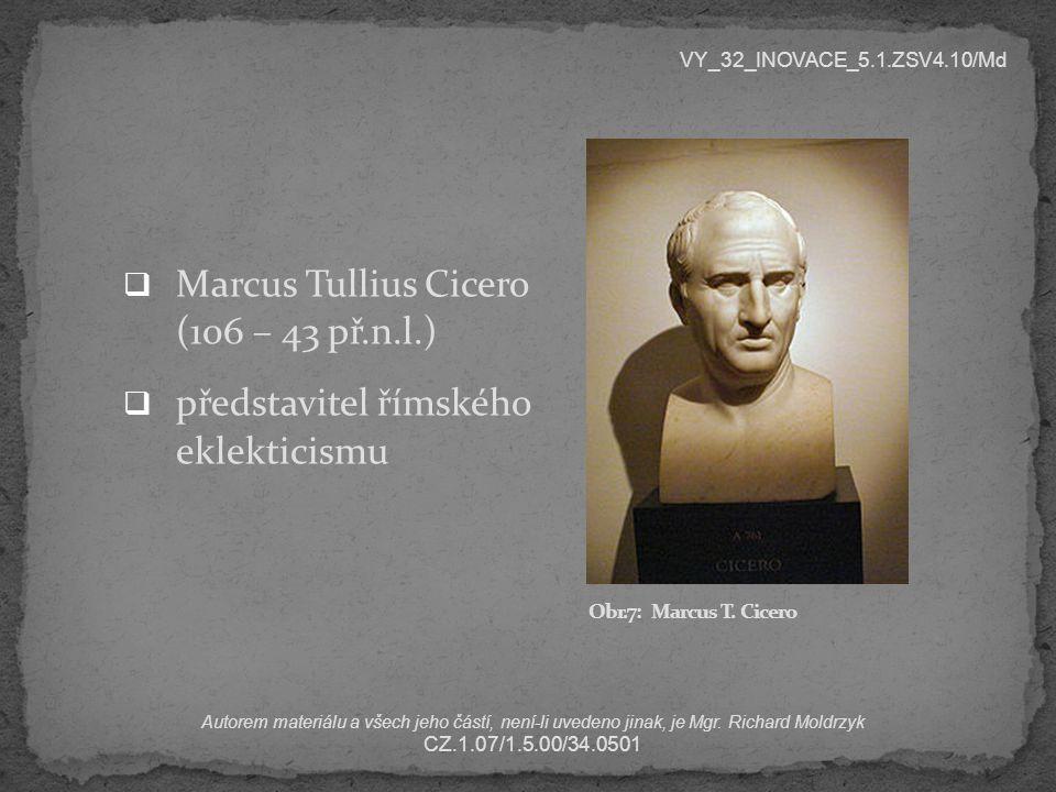  Marcus Tullius Cicero (106 – 43 př.n.l.)  představitel římského eklekticismu VY_32_INOVACE_5.1.ZSV4.10/Md Autorem materiálu a všech jeho částí, nen