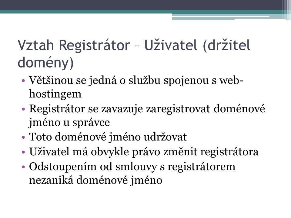 Vztah Registrátor – Uživatel (držitel domény) Většinou se jedná o službu spojenou s web- hostingem Registrátor se zavazuje zaregistrovat doménové jméno u správce Toto doménové jméno udržovat Uživatel má obvykle právo změnit registrátora Odstoupením od smlouvy s registrátorem nezaniká doménové jméno