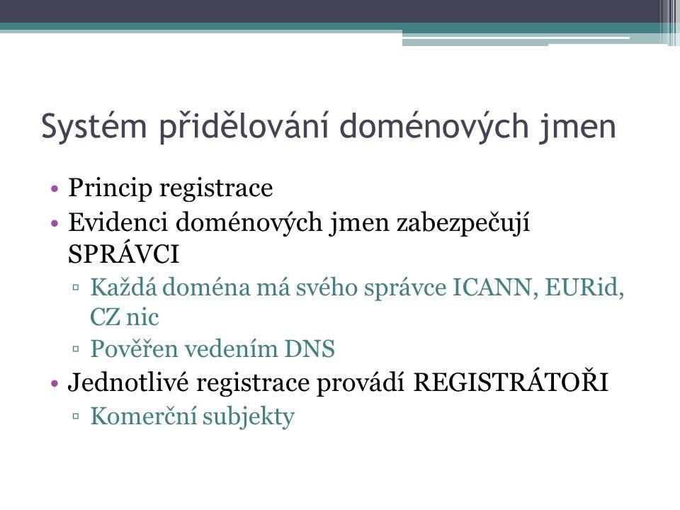 Systém přidělování doménových jmen Princip registrace Evidenci doménových jmen zabezpečují SPRÁVCI ▫Každá doména má svého správce ICANN, EURid, CZ nic ▫Pověřen vedením DNS Jednotlivé registrace provádí REGISTRÁTOŘI ▫Komerční subjekty