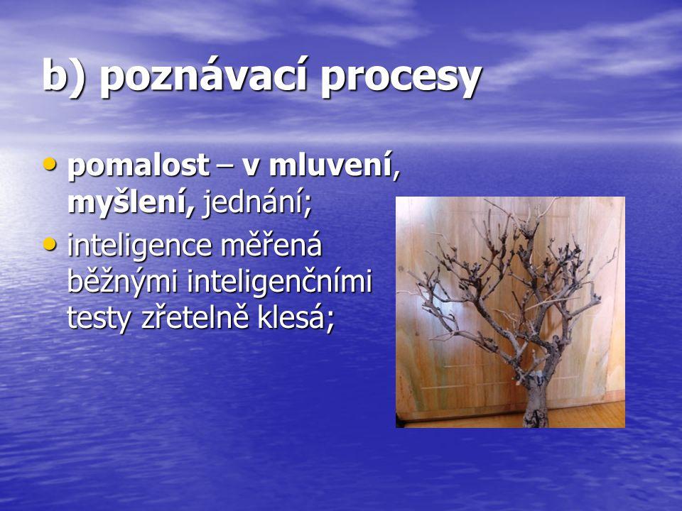 b) poznávací procesy pomalost – v mluvení, myšlení, jednání; pomalost – v mluvení, myšlení, jednání; inteligence měřená běžnými inteligenčními testy z