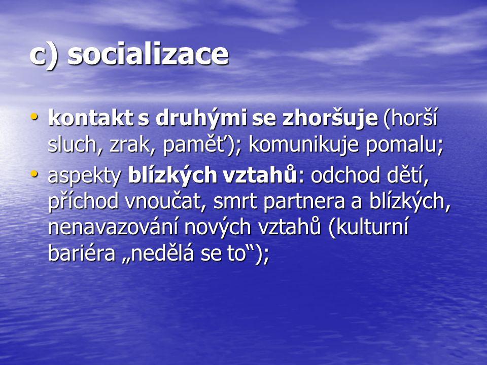 c) socializace kontakt s druhými se zhoršuje (horší sluch, zrak, paměť); komunikuje pomalu; kontakt s druhými se zhoršuje (horší sluch, zrak, paměť);