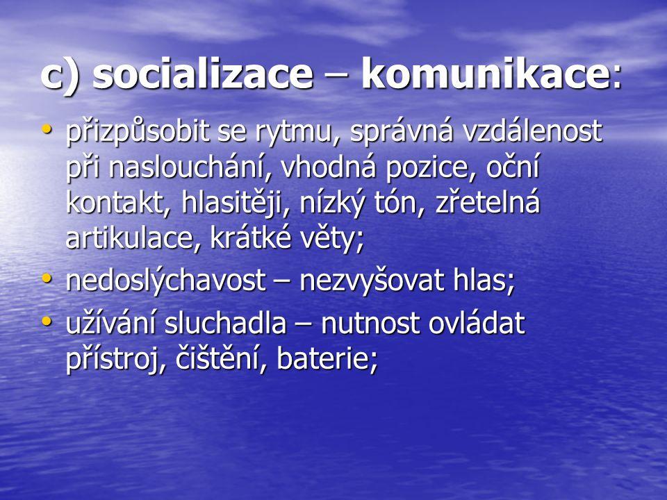 c) socializace – komunikace: přizpůsobit se rytmu, správná vzdálenost při naslouchání, vhodná pozice, oční kontakt, hlasitěji, nízký tón, zřetelná art