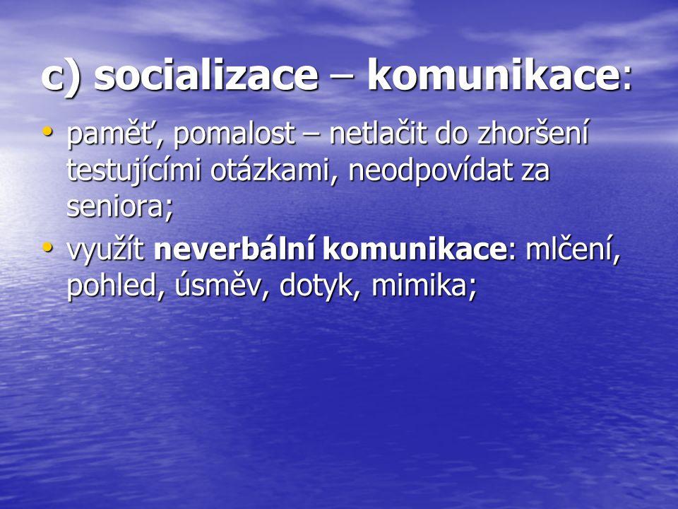 c) socializace – komunikace: paměť, pomalost – netlačit do zhoršení testujícími otázkami, neodpovídat za seniora; paměť, pomalost – netlačit do zhorše