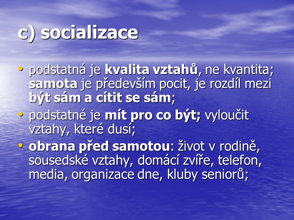c) socializace podstatná je kvalita vztahů, ne kvantita; samota je především pocit, je rozdíl mezi být sám a cítit se sám; podstatná je kvalita vztahů