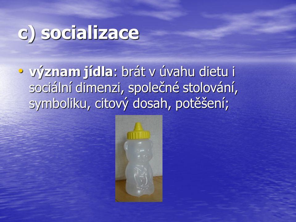 c) socializace význam jídla: brát v úvahu dietu i sociální dimenzi, společné stolování, symboliku, citový dosah, potěšení; význam jídla: brát v úvahu
