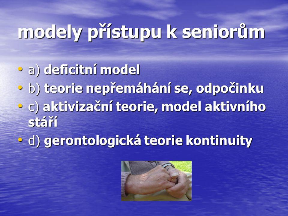 modely přístupu k seniorům a) deficitní model a) deficitní model b) teorie nepřemáhání se, odpočinku b) teorie nepřemáhání se, odpočinku c) aktivizačn