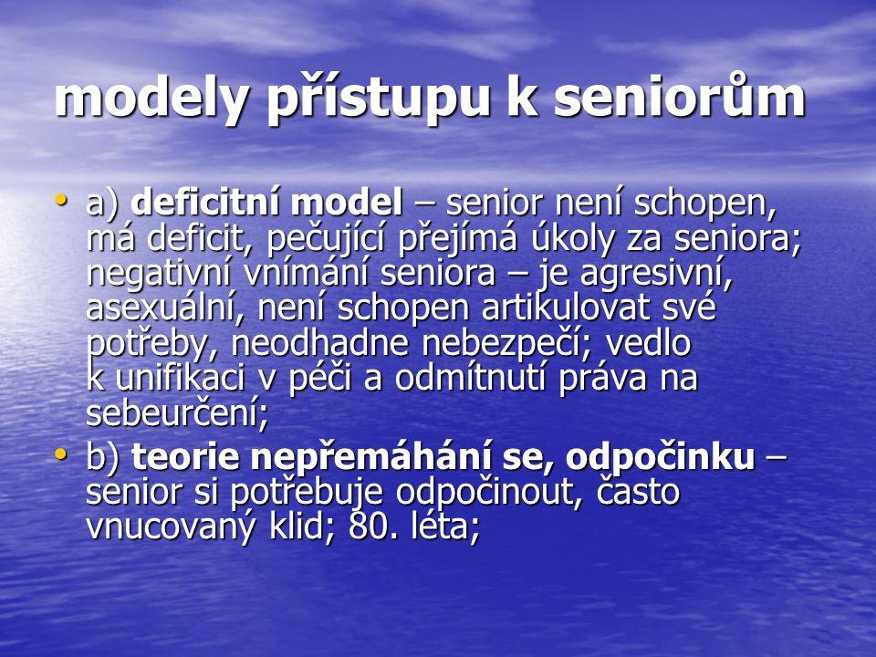 modely přístupu k seniorům a) deficitní model – senior není schopen, má deficit, pečující přejímá úkoly za seniora; negativní vnímání seniora – je agr