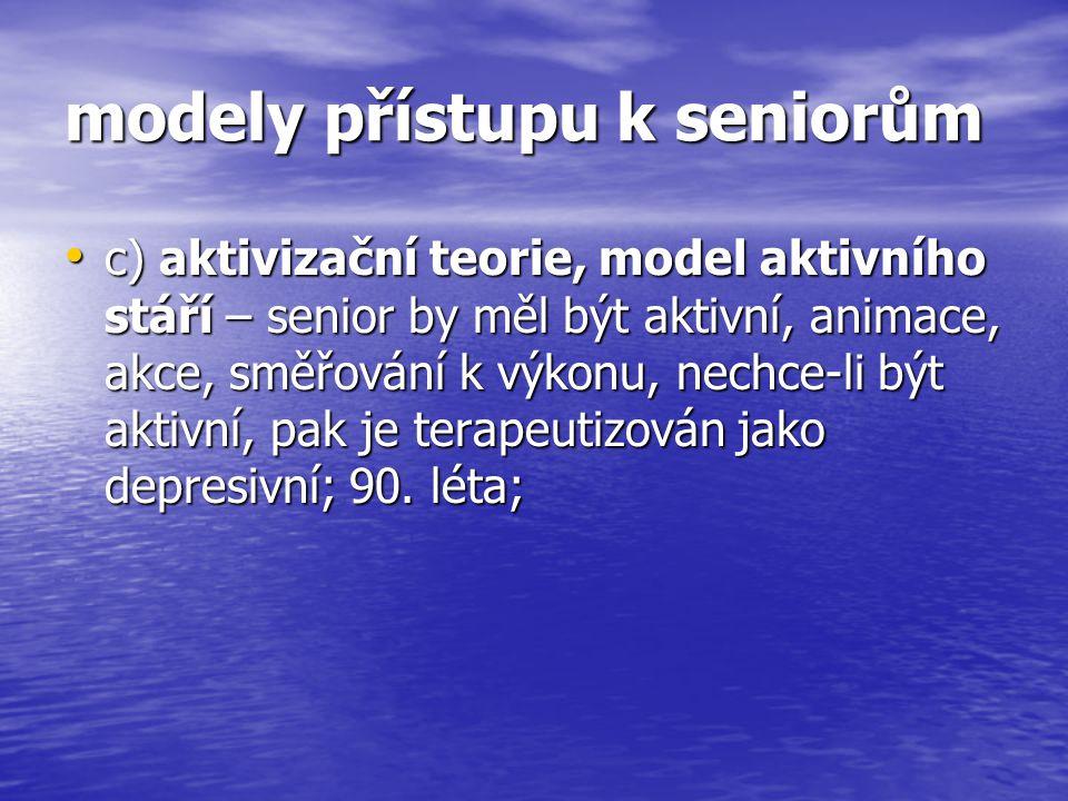 modely přístupu k seniorům c) aktivizační teorie, model aktivního stáří – senior by měl být aktivní, animace, akce, směřování k výkonu, nechce-li být