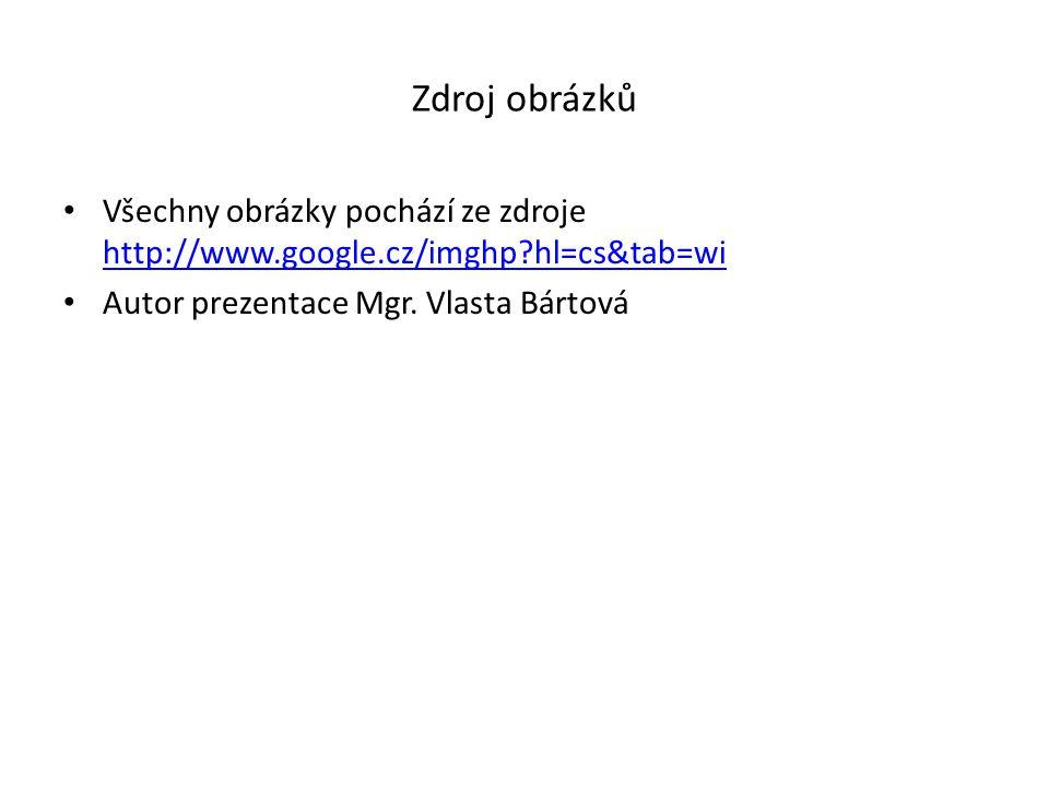 Zdroj obrázků Všechny obrázky pochází ze zdroje http://www.google.cz/imghp?hl=cs&tab=wi http://www.google.cz/imghp?hl=cs&tab=wi Autor prezentace Mgr.