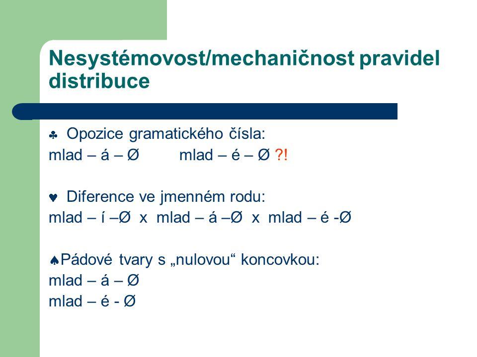 Nesystémovost/mechaničnost pravidel distribuce  Opozice gramatického čísla: mlad – á – Ø mlad – é – Ø ?! Diference ve jmenném rodu: mlad – í –Ø x mla