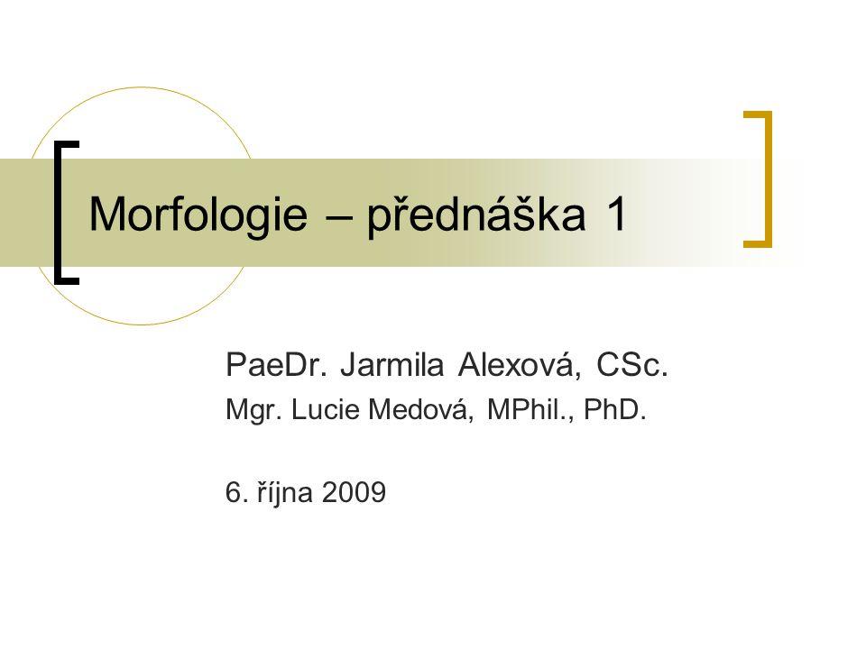 Morfologie – přednáška 1 PaeDr. Jarmila Alexová, CSc. Mgr. Lucie Medová, MPhil., PhD. 6. října 2009