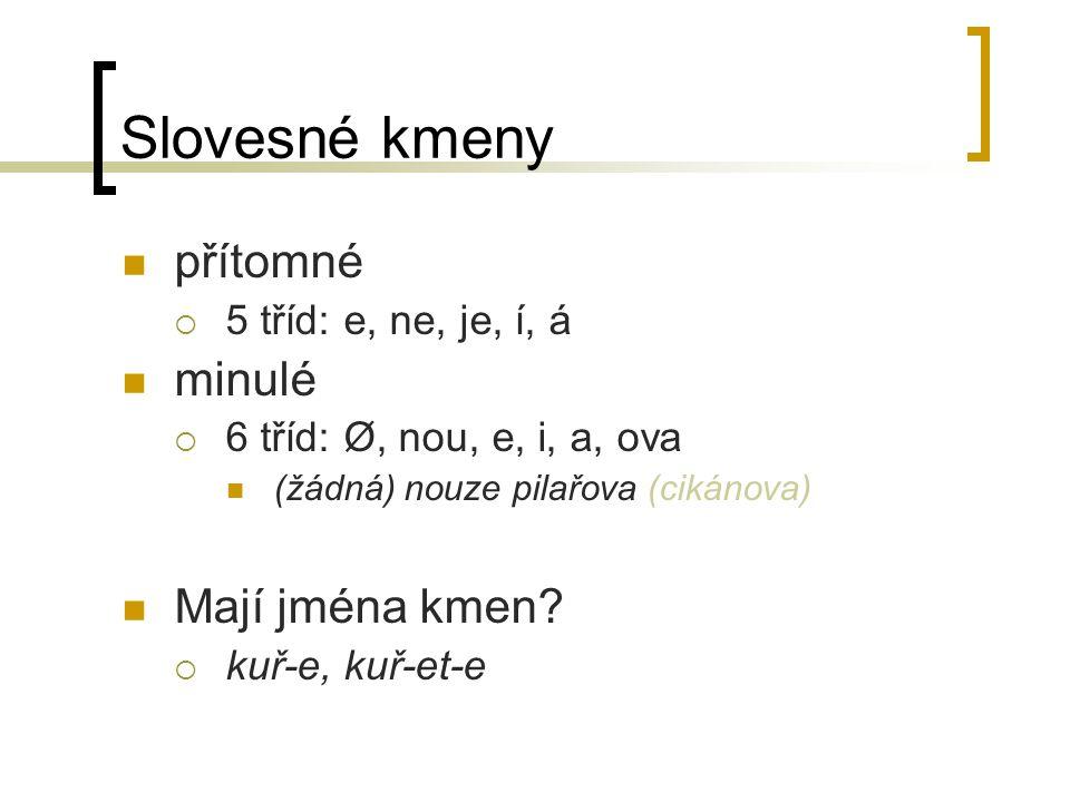 Slovesné kmeny přítomné  5 tříd: e, ne, je, í, á minulé  6 tříd: Ø, nou, e, i, a, ova (žádná) nouze pilařova (cikánova) Mají jména kmen.