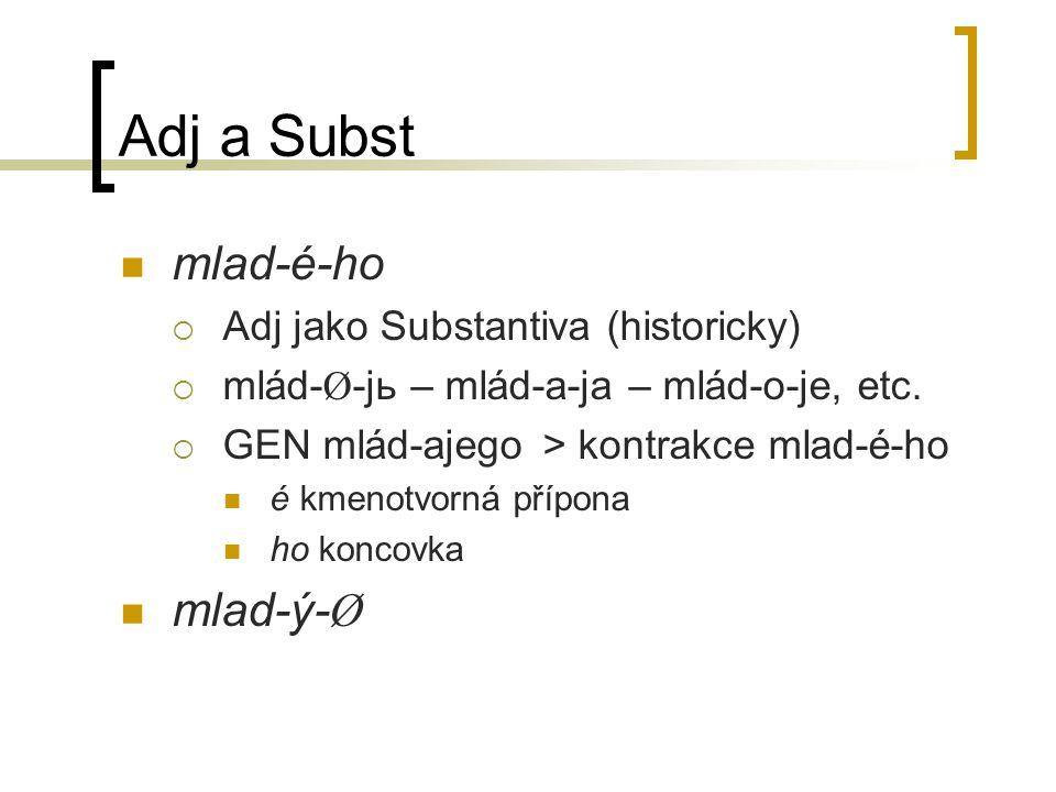 Adj a Subst mlad-é-ho  Adj jako Substantiva (historicky)  mlád- Ø -jь – mlád-a-ja – mlád-o-je, etc.  GEN mlád-ajego> kontrakce mlad-é-ho é kmenotvo