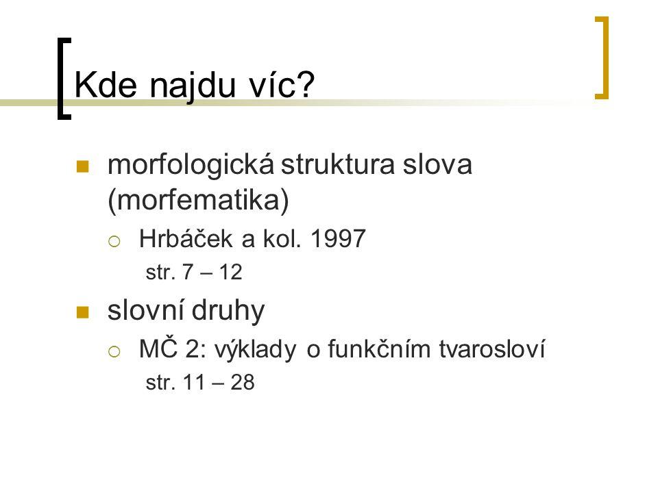 Kde najdu víc? morfologická struktura slova (morfematika)  Hrbáček a kol. 1997 str. 7 – 12 slovní druhy  MČ 2: výklady o funkčním tvarosloví str. 11