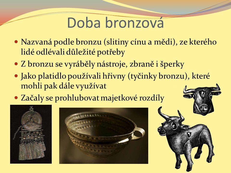 Doba bronzová Nazvaná podle bronzu (slitiny cínu a mědi), ze kterého lidé odlévali důležité potřeby Z bronzu se vyráběly nástroje, zbraně i šperky Jak