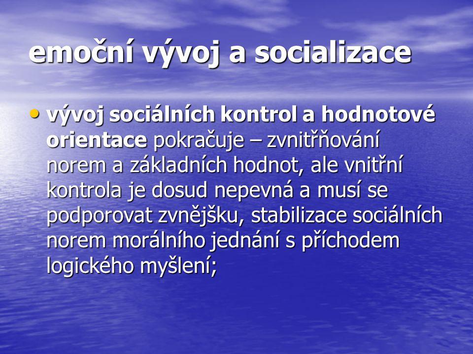 emoční vývoj a socializace vývoj sociálních kontrol a hodnotové orientace pokračuje – zvnitřňování norem a základních hodnot, ale vnitřní kontrola je dosud nepevná a musí se podporovat zvnějšku, stabilizace sociálních norem morálního jednání s příchodem logického myšlení; vývoj sociálních kontrol a hodnotové orientace pokračuje – zvnitřňování norem a základních hodnot, ale vnitřní kontrola je dosud nepevná a musí se podporovat zvnějšku, stabilizace sociálních norem morálního jednání s příchodem logického myšlení;