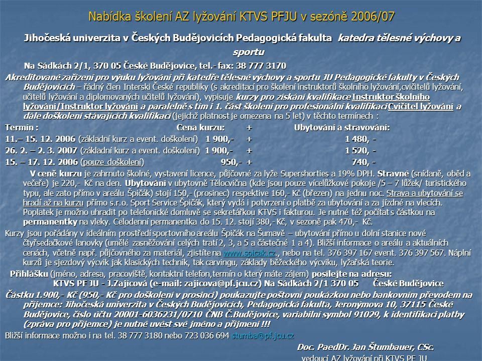 Pozvánka na základní kurz v prosinci 2006 Jihočeská univerzita v Českých Budějovicích Pedagogická fakulta – katedra tělesné výchovy a sportu -------------------------------------------------------------------------------- -------------------------------------------------------------------------------- Na Sádkách 2/1, 370 05 České Budějovice, tel.- fax: 38 777 3170 Na Sádkách 2/1, 370 05 České Budějovice, tel.- fax: 38 777 3170 P O K Y N Y pro účastníky kurzu pro získání osvědčení instruktora školního lyžování (cvičitele lyžování) Pořadatel: Akreditované zařízení pro výuku lyžování KTVS PF JU České Budějovice Vedoucí kurzu: Doc.