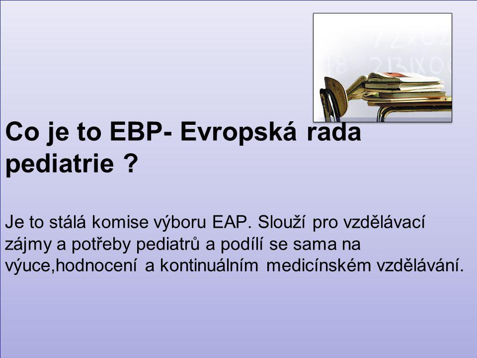 Co je to EBP- Evropská rada pediatrie . Je to stálá komise výboru EAP.