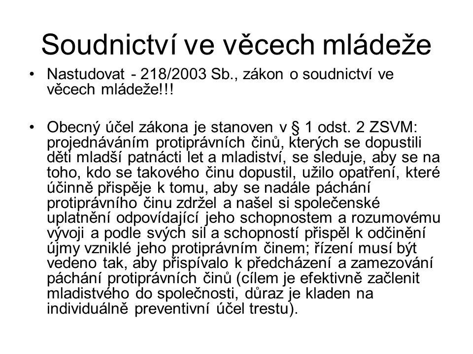 Soudnictví ve věcech mládeže Nastudovat - 218/2003 Sb., zákon o soudnictví ve věcech mládeže!!! Obecný účel zákona je stanoven v § 1 odst. 2 ZSVM: pro