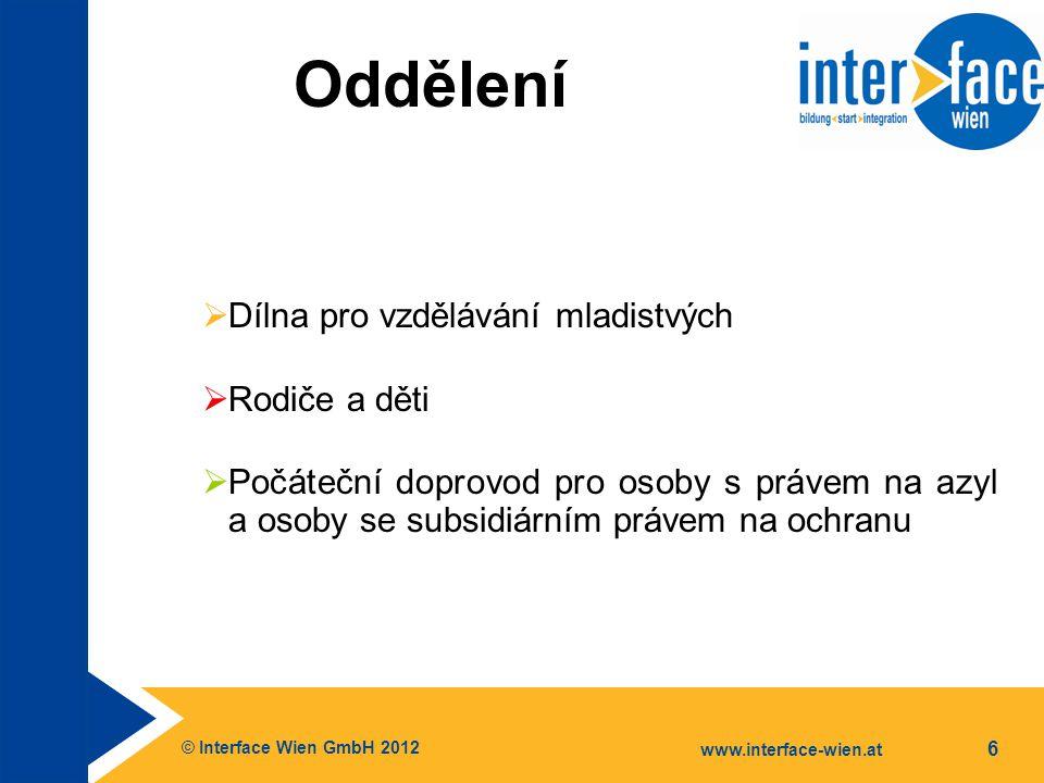 © Interface Wien GmbH 2012 www.interface-wien.at 6 Oddělení  Dílna pro vzdělávání mladistvých  Rodiče a děti  Počáteční doprovod pro osoby s právem na azyl a osoby se subsidiárním právem na ochranu