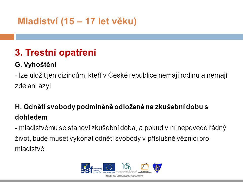 Mladiství (15 – 17 let věku) 3. Trestní opatření G. Vyhoštění - lze uložit jen cizincům, kteří v České republice nemají rodinu a nemají zde ani azyl.