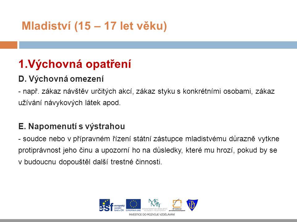 Mladiství (15 – 17 let věku) 1. Výchovná opatření D. Výchovná omezení - např. zákaz návštěv určitých akcí, zákaz styku s konkrétními osobami, zákaz už