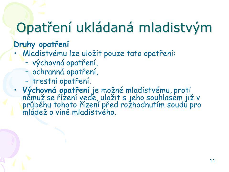 11 Opatření ukládaná mladistvým Druhy opatření Mladistvému lze uložit pouze tato opatření: –výchovná opatření, –ochranná opatření, –trestní opatření.