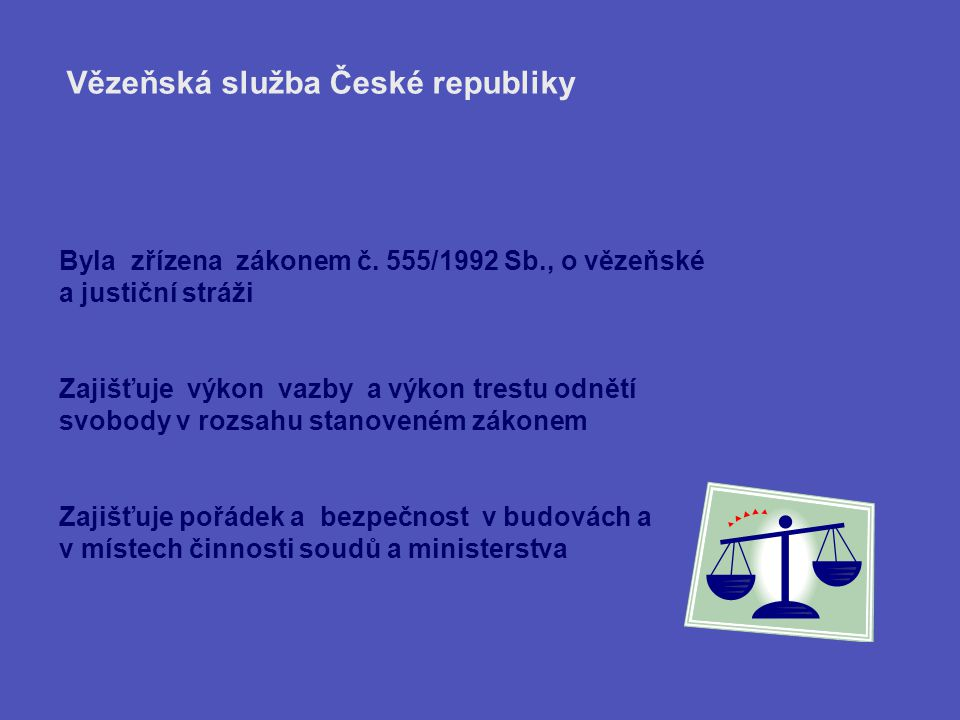 Byla zřízena zákonem č. 555/1992 Sb., o vězeňské a justiční stráži Zajišťuje výkon vazby a výkon trestu odnětí svobody v rozsahu stanoveném zákonem Za