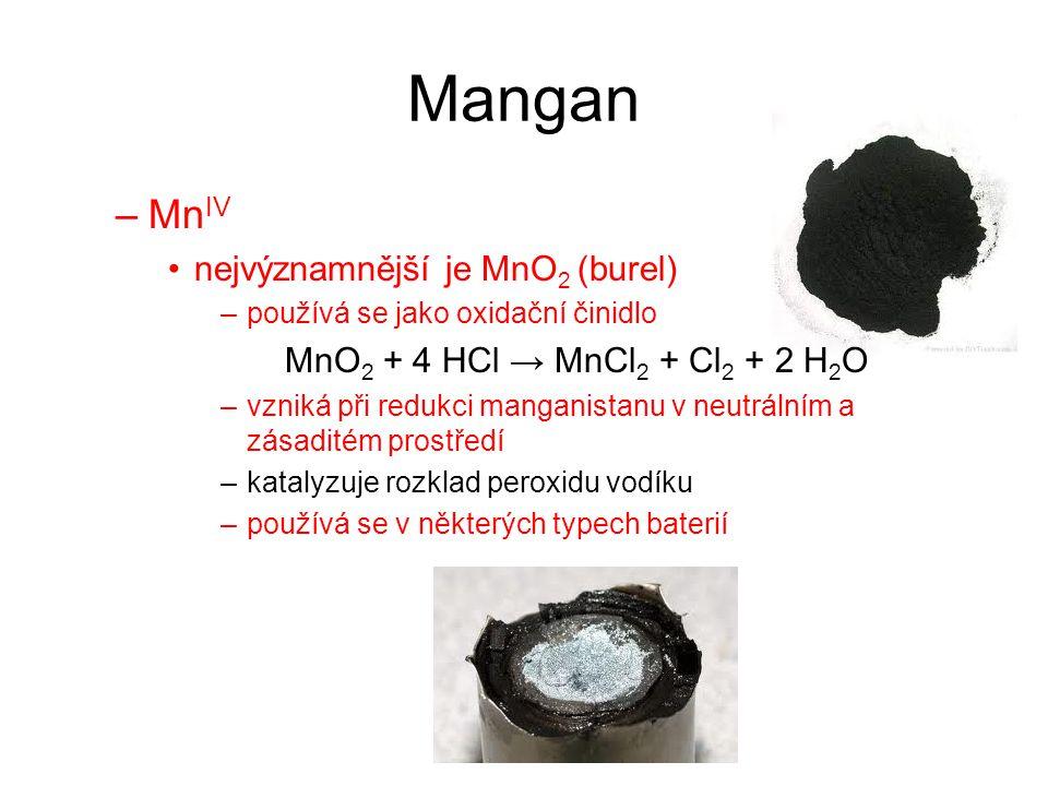 Mangan –Mn IV nejvýznamnější je MnO 2 (burel) –používá se jako oxidační činidlo MnO 2 + 4 HCl → MnCl 2 + Cl 2 + 2 H 2 O –vzniká při redukci manganista