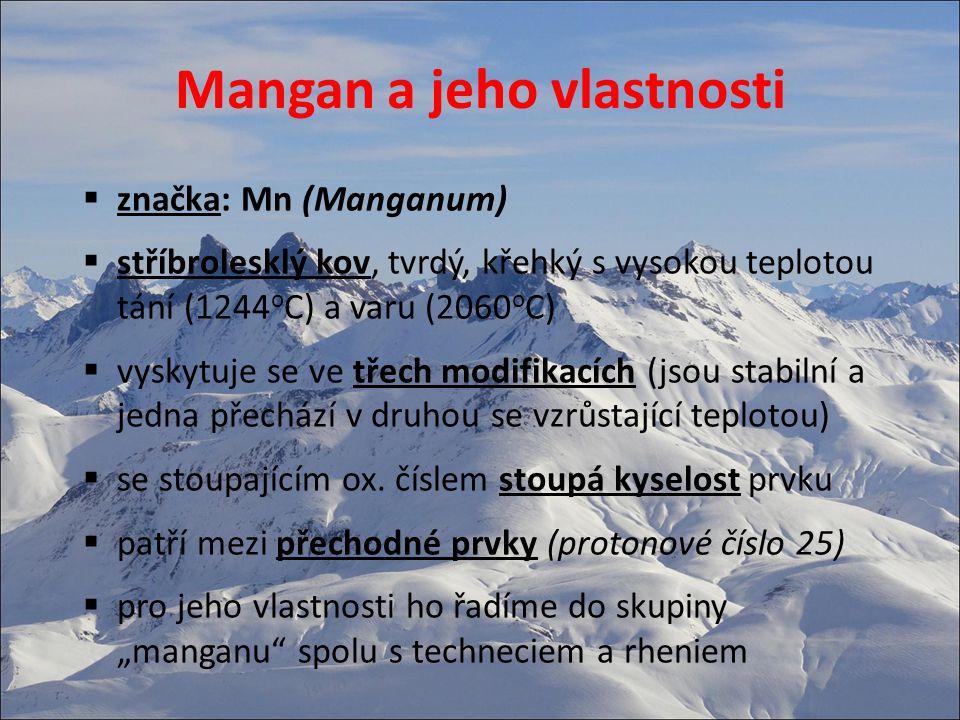 Mangan a jeho vlastnosti  značka: Mn (Manganum)  stříbrolesklý kov, tvrdý, křehký s vysokou teplotou tání (1244 o C) a varu (2060 o C)  vyskytuje