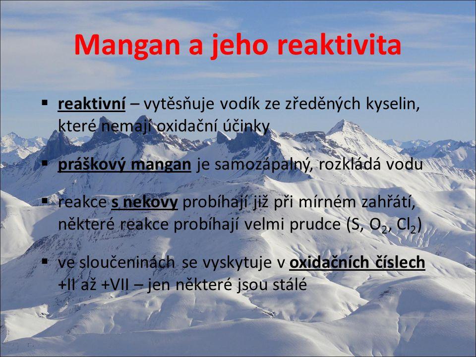 Mangan a jeho výroba  vyrábí se ve vysokých pecích redukcí uhlíkem (koksem) Mn 3 O 4 + 4 C → 3 Mn + 4 CO  protože se taví rudy manganu a železa dohromady vzniká slitina – hutní zpracování(manganová ocel)  čistý mangan se získává redukcí kovovým hliníkem (aluminotermie) 3 Mn 3 O 4 + 8 Al → 4 Al 2 O 3 + 9 Mn  mangan lze vyrobit i elektrolyticky