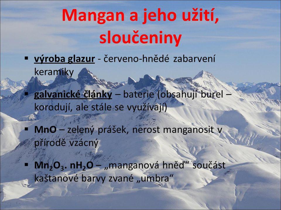 Mangan a jeho užití, sloučeniny  MnO 2 - burel, oxidační činidlo, v přírodě jako nerost, galvanické články  HMnO 4 – silná kyselina fialové barvy známá pouze z roztoku  KMnO 4 – hypermangan, šedo-fialová krystalická látka rozpustná ve vodě, oxidační vlastnosti (antiseptikum), analytická chemie