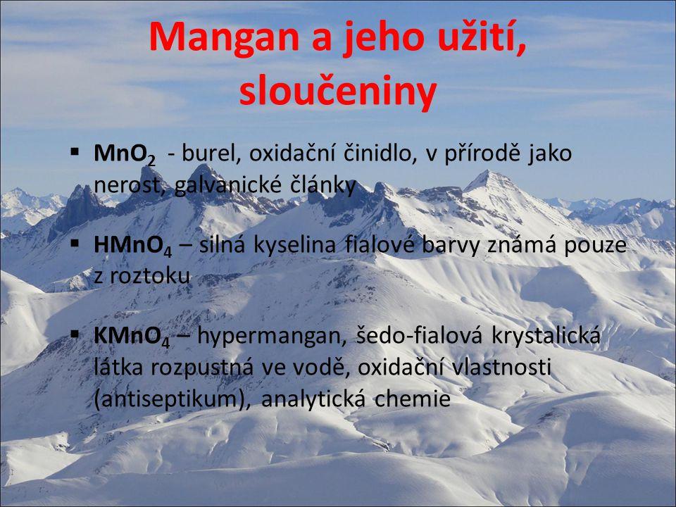 Mangan a jeho užití, sloučeniny  MnO 2 - burel, oxidační činidlo, v přírodě jako nerost, galvanické články  HMnO 4 – silná kyselina fialové barvy zn