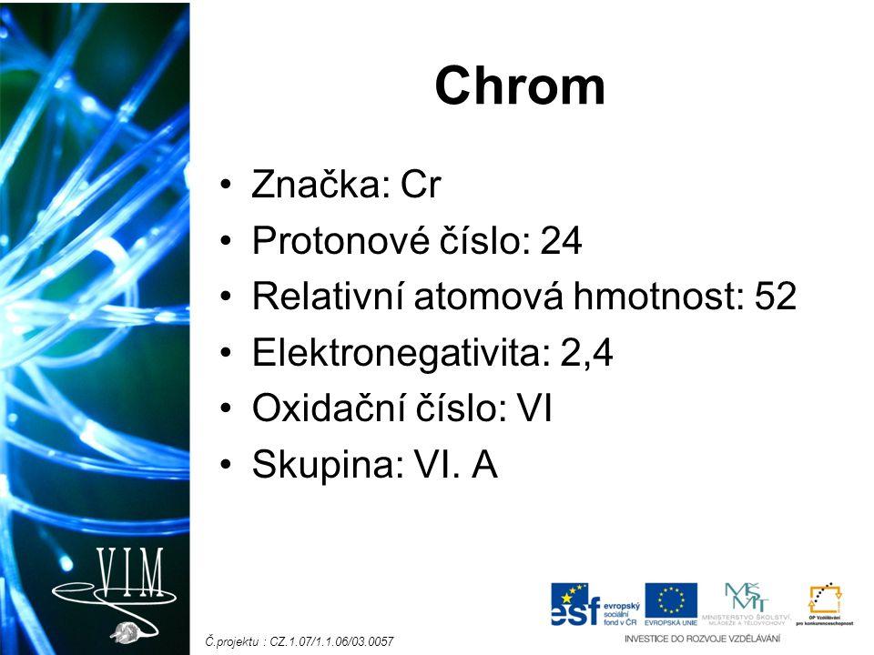 Chrom Značka: Cr Protonové číslo: 24 Relativní atomová hmotnost: 52 Elektronegativita: 2,4 Oxidační číslo: VI Skupina: VI.